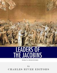 Leaders of the Jacobins: The Lives and Legacies of Maximilien Robespierre and Jean-Paul Marat【電子書籍】[ Charles River Editors ]