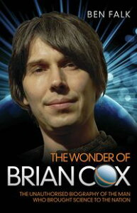 The Wonder Of Brian Cox - The Unauthorised Biography Of The Man Who Brought Science To The Nation【電子書籍】[ Ben Falk ]