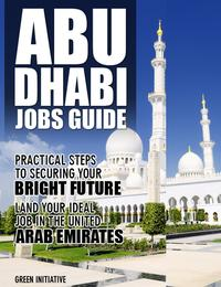 The Abu Dhabi Jobs Guide: Practical Steps to Securing a Job in Abu Dhabi【電子書籍】[ Green Initiatives ]