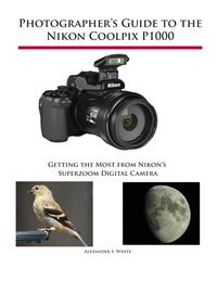 Photographer's Guide to the Nikon Coolpix P1000Getting the Most from Nikon's Superzoom Digital Camera【電子書籍】[ Alexander White ]