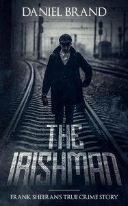 The Irishman: Frank Sheeran's The True Crime Story【電子書籍】[ Daniel Brand ]