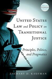 United States Law and Policy on Transitional JusticePrinciples, Politics, and Pragmatics【電子書籍】[ Zachary D. Kaufman ]