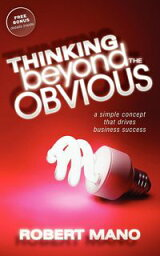 Thinking Beyond the Obvious A Simple Concept that Drives Business Success【電子書籍】[ Robert Mano ]