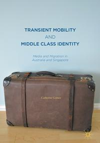 Transient Mobility and Middle Class IdentityMedia and Migration in Australia and Singapore【電子書籍】[ Catherine Gomes ]