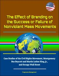 The Effect of Branding on the Success or Failure of Nonviolent Mass Movements: Case Studies of the Civil Rights Movement, Montgomery Bus Boycott and Martin Luther King, Jr., and Occupy Wall Street【電子書籍】[ Progressive Management ]