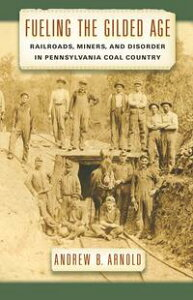 Fueling the Gilded AgeRailroads, Miners, and Disorder in Pennsylvania Coal Country【電子書籍】[ Andrew Arnold ]