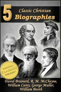 5 Classic Christian Biographies: Life of David Brainerd, Biography of Robert Murray McCheyne, Life of William Carey, George Muller of Bristol, Life of General William Booth【電子書籍】[ Jonathan Edwards ]