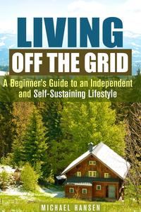 Living Off the Grid: A Beginner's Guide to an Independent and Self-Sustaining LifestyleSelf-Sufficient Living【電子書籍】[ Michael Hansen ]