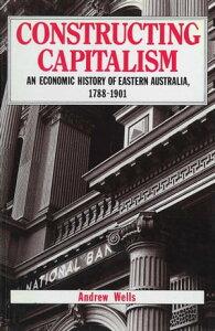 Constructing CapitalismAn economic history of eastern Australia, 1788-1901【電子書籍】[ Andrew Wells ]