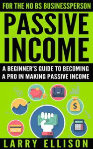 Passive IncomeA Beginner's Guide To Becoming A Pro In Making Passive Income【電子書籍】[ Larry Ellison ]