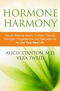 Hormone HarmonyHow to Balance Insulin, Cortisol, Thyroid, Estrogen, Progesterone and Testosterone To Live Your Best Life【電子書籍】[ Alicia Stanton, M.D. ,Vera Tweed ]