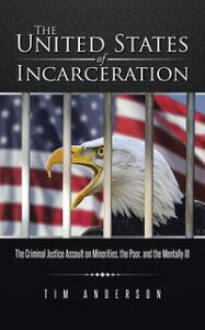 The United States of IncarcerationThe Criminal Justice Assault on Minorities, the Poor, and the Mentally Ill【電子書籍】[ Tim Anderson ]