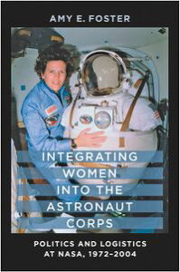 Integrating Women into the Astronaut CorpsPolitics and Logistics at NASA, 1972?2004【電子書籍】[ Amy E. Foster ]