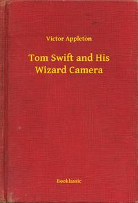 Tom Swift and His Wizard Camera【電子書籍】[ Victor Appleton ]