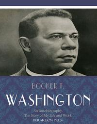 An Autobiography: The Story of My Life and Work【電子書籍】[ Booker T. Washington ]