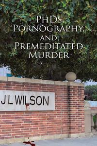 PhDs, Pornography and Premeditated Murder【電子書籍】[ J L Wilson ]