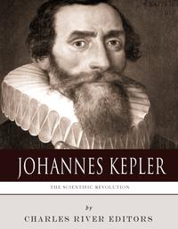 The Scientific Revolution: The Life and Legacy of Johannes Kepler【電子書籍】[ Charles River Editors ]