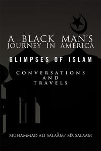 A Black Man's Journey in America: Glimpses of Islam, Conversations and Travels【電子書籍】[ Muhammad Ali Salaam ]