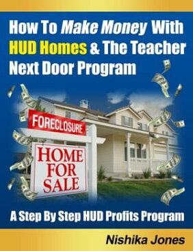 How To Make Money With HUD Homes & The Teacher Next Door Program【電子書籍】[ Nishika Jones ]