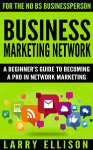 Business Marketing NetworkA Beginner's Guide to Becoming a Pro In Network Marketing【電子書籍】[ Larry Ellison ]