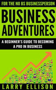 Business AdventuresA Beginner's Guide to Becoming a Pro In Business【電子書籍】[ Larry Ellison ]