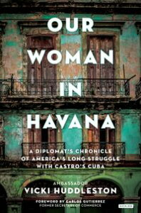 Our Woman in HavanaA Diplomat's Chronicle of America's Long Struggle with Castro's Cuba【電子書籍】[ Vicki Huddleston ]
