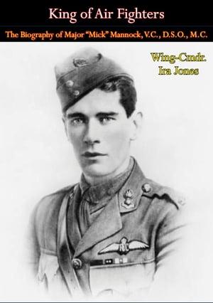 "King of Air FightersThe Biography of Major ""Mick"" Mannock, V.C., D.S.O., M.C.【電子書籍】[ Wing-Cmdr. Ira Jones ]"