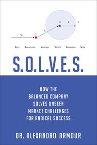 S.O.L.V.E.S.How the Balanced Company Solves Unseen Market Challenges for Radical Success【電子書籍】[ Alexandro Frontone Armour ]