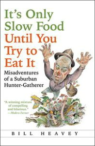 It's Only Slow Food Until You Try to Eat ItMisadventures of a Suburban Hunter-Gatherer【電子書籍】[ Bill Heavey ]