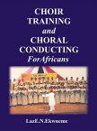 CHOIR TRAINING AND CHORAL CONDUCTING FOR AFRICANS【電子書籍】[ Laz.N.Ekwueme ]