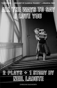 All The Ways to Say I Love YouTwo Plays and One Short Story: Off-Broadway Edition【電子書籍】[ Neil LaBute ]