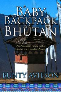 A Baby in a Backpack to Bhutan: An Australian Family in the Land of the Thunder Dragon【電子書籍】[ Bunty Avieson ]