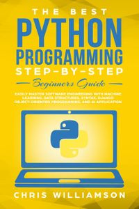 The Best Python Programming Step-By-Step Beginners Guide Easily Master Software engineering with Machine Learning, Data Structures, Syntax, Django Object-Oriented Programming, and AI application【電子書籍】[ Chris Williamson ]