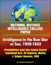 National Defense Intelligence College Paper: Intelligence in the Rum War at Sea, 1920-1933 - Prohibition and the Coast Guard, Volstead Act, Al Capone, Mafia, J. Edgar Hoover, FDR【電子書籍】[ Progressive Management ]