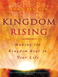 Kingdom Rising: Making the Kingdom Real in Your Life【電子書籍】[ Todd Bentley ]