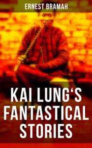KAI LUNG'S FANTASTICAL STORIESThe Transmutation of Ling, The Story of Yung Chang, The Probation of Sen Heng, The Experiment of the Mandarin Chan Hung, The Confession of Kai Lung, The Vengeance of Tung Fel and more【電子書籍】[ Ernest Bramah ]