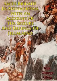 Sale's Brigade In Afghanistan, With An Account Of The Seizure And Defence Of Jellalabad【電子書籍】[ George Robert Gleig ]