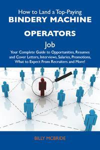 How to Land a Top-Paying Bindery machine operators Job: Your Complete Guide to Opportunities, Resumes and Cover Letters, Interviews, Salaries, Promotions, What to Expect From Recruiters and More【電子書籍】[ Mcbride Billy ]