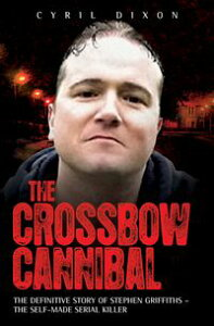 The Crossbow CannibalThe Definitive Story of Stephen Griffiths - The Self-Made Serial Killer【電子書籍】[ Cyril Dixon ]