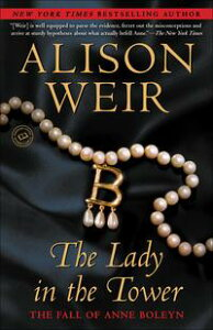 The Lady in the TowerThe Fall of Anne Boleyn【電子書籍】[ Alison Weir ]