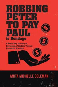 Robbing Peter to Pay Paul Is BondageA Forty-Day Journey to Developing Wisdom Toward Financial Stability【電子書籍】[ Anita Michelle Coleman ]