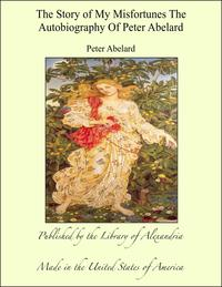 The Story of My Misfortunes The Autobiography of Peter Abelard【電子書籍】[ Peter Abelard ]