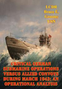 Critical German Submarine Operations Versus Allied Convoys During March 1943: An Operational Analysis【電子書籍】[ LCDR Bruce E. Grooms ]