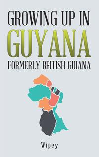 Growing up in Guyana Formerly British Guiana【電子書籍】[ Wipey ]