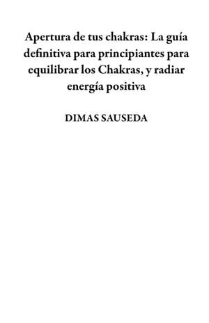 洋書, FAMILY LIFE & COMICS Apertura de tus chakras: La gu?a definitiva para principiantes para equilibrar los Chakras, y radiar energ?a positiva DIMAS SAUSEDA
