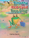 Timothy the Red-Eyed Tree Frog Searches for a Home【電子書籍】[ Catina Harris ]