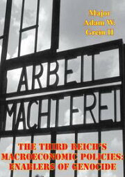 The Third Reich's Macroeconomic Policies: Enablers Of Genocide【電子書籍】[ Major Adam W. Grein II ]