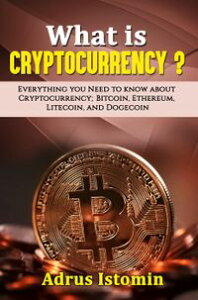 What is Cryptocurrency? Everything You Need to Know about Cryptocurrency; Bitcoin, Ethereum, Litecoin, and Dogecoin【電子書籍】[ Andru Istomin ]