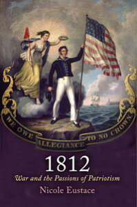 1812War and the Passions of Patriotism【電子書籍】[ Nicole Eustace ]