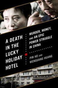 A Death in the Lucky Holiday HotelMurder, Money, and an Epic Power Struggle in China【電子書籍】[ Pin Ho ]